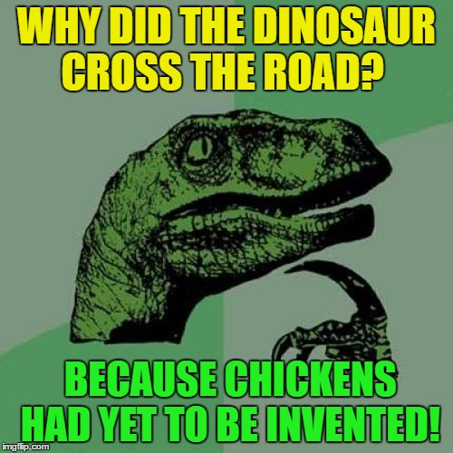 Philosoraptor | WHY DID THE DINOSAUR CROSS THE ROAD? BECAUSE CHICKENS HAD YET TO BE INVENTED! | image tagged in memes,philosoraptor,funny,why the chicken cross the road | made w/ Imgflip meme maker