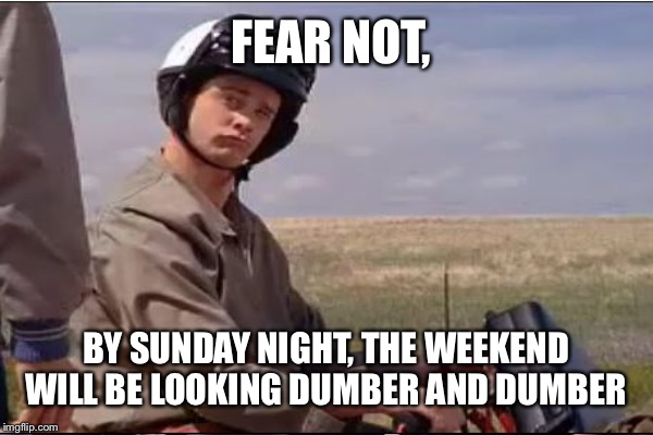 FEAR NOT, BY SUNDAY NIGHT, THE WEEKEND WILL BE LOOKING DUMBER AND DUMBER | made w/ Imgflip meme maker