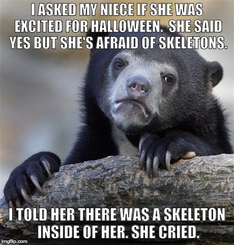 Halloween Confession Bear | I ASKED MY NIECE IF SHE WAS EXCITED FOR HALLOWEEN.  SHE SAID YES BUT SHE'S AFRAID OF SKELETONS. I TOLD HER THERE WAS A SKELETON INSIDE OF HE | image tagged in memes,confession bear | made w/ Imgflip meme maker