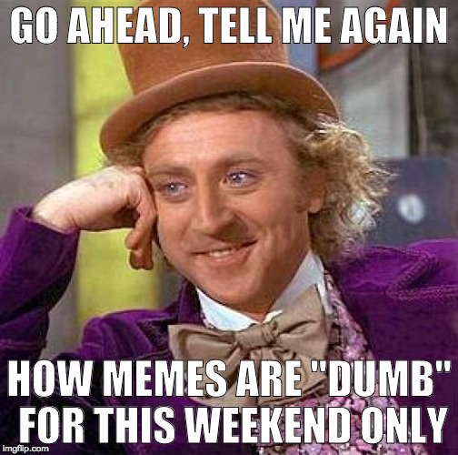 "Creepy Condescending Wonka Meme | GO AHEAD, TELL ME AGAIN HOW MEMES ARE ""DUMB"" FOR THIS WEEKEND ONLY 