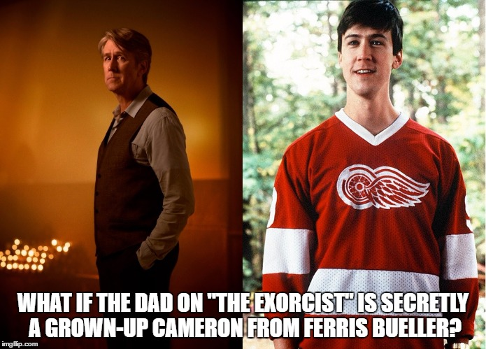 "WHAT IF THE DAD ON ""THE EXORCIST"" IS SECRETLY A GROWN-UP CAMERON FROM FERRIS BUELLER? 
