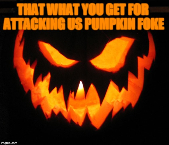 THAT WHAT YOU GET FOR ATTACKING US PUMPKIN FOKE | made w/ Imgflip meme maker