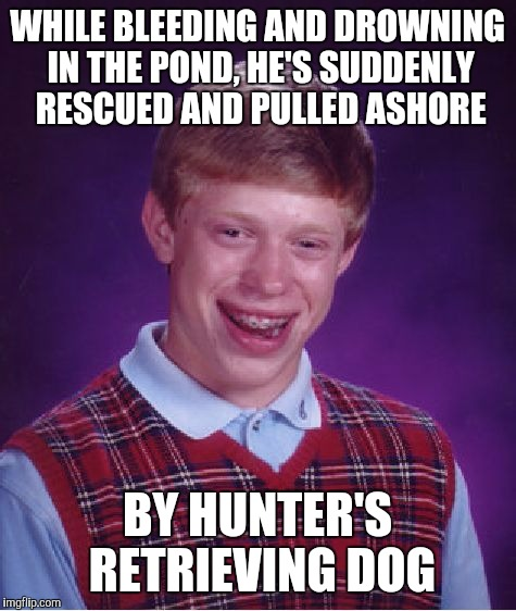 Bad Luck Brian Meme | WHILE BLEEDING AND DROWNING IN THE POND, HE'S SUDDENLY RESCUED AND PULLED ASHORE BY HUNTER'S RETRIEVING DOG | image tagged in memes,bad luck brian | made w/ Imgflip meme maker
