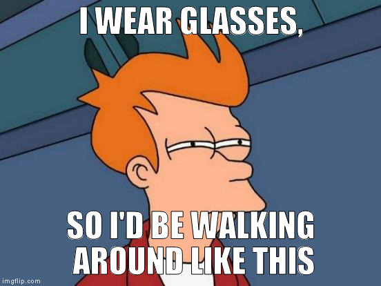 Futurama Fry Meme | I WEAR GLASSES, SO I'D BE WALKING AROUND LIKE THIS | image tagged in memes,futurama fry | made w/ Imgflip meme maker