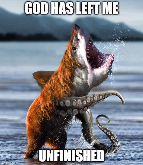 Dumb Meme Weekend Entry | GOD HAS LEFT ME UNFINISHED | image tagged in dumb meme weekend,bearsharktopus,unfinished,abomination | made w/ Imgflip meme maker