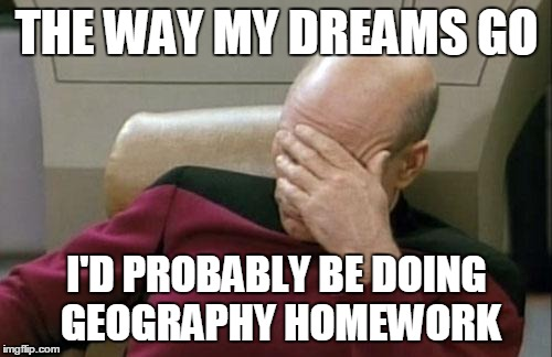Captain Picard Facepalm Meme | THE WAY MY DREAMS GO I'D PROBABLY BE DOING GEOGRAPHY HOMEWORK | image tagged in memes,captain picard facepalm | made w/ Imgflip meme maker