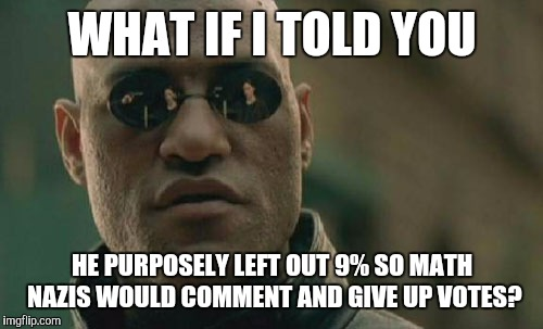 Matrix Morpheus Meme | WHAT IF I TOLD YOU HE PURPOSELY LEFT OUT 9% SO MATH NAZIS WOULD COMMENT AND GIVE UP VOTES? | image tagged in memes,matrix morpheus | made w/ Imgflip meme maker
