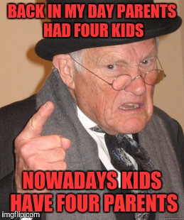 Back In My Day Meme | BACK IN MY DAY PARENTS HAD FOUR KIDS NOWADAYS KIDS HAVE FOUR PARENTS | image tagged in memes,back in my day | made w/ Imgflip meme maker