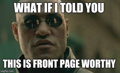 Matrix Morpheus Meme | WHAT IF I TOLD YOU THIS IS FRONT PAGE WORTHY | image tagged in memes,matrix morpheus | made w/ Imgflip meme maker