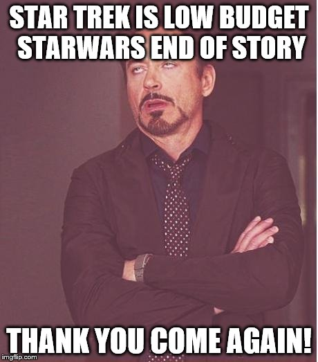 Face You Make Robert Downey Jr Meme |  STAR TREK IS LOW BUDGET STARWARS END OF STORY; THANK YOU COME AGAIN! | image tagged in memes,face you make robert downey jr | made w/ Imgflip meme maker