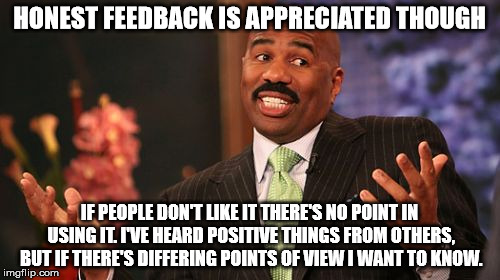 Steve Harvey Meme | HONEST FEEDBACK IS APPRECIATED THOUGH IF PEOPLE DON'T LIKE IT THERE'S NO POINT IN USING IT. I'VE HEARD POSITIVE THINGS FROM OTHERS, BUT IF T | image tagged in memes,steve harvey | made w/ Imgflip meme maker