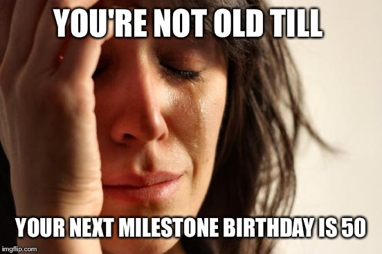 First World Problems Meme | YOU'RE NOT OLD TILL YOUR NEXT MILESTONE BIRTHDAY IS 50 | image tagged in memes,first world problems | made w/ Imgflip meme maker