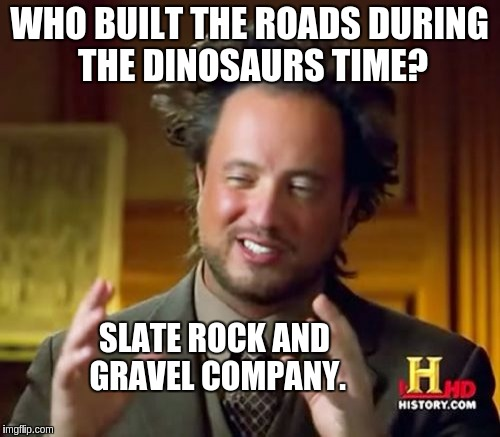 Ancient Aliens Meme | WHO BUILT THE ROADS DURING THE DINOSAURS TIME? SLATE ROCK AND GRAVEL COMPANY. | image tagged in memes,ancient aliens | made w/ Imgflip meme maker