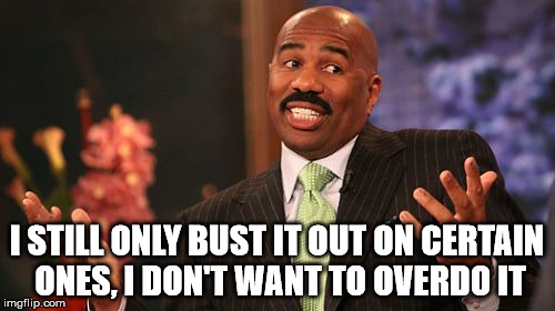 Steve Harvey Meme | I STILL ONLY BUST IT OUT ON CERTAIN ONES, I DON'T WANT TO OVERDO IT | image tagged in memes,steve harvey | made w/ Imgflip meme maker