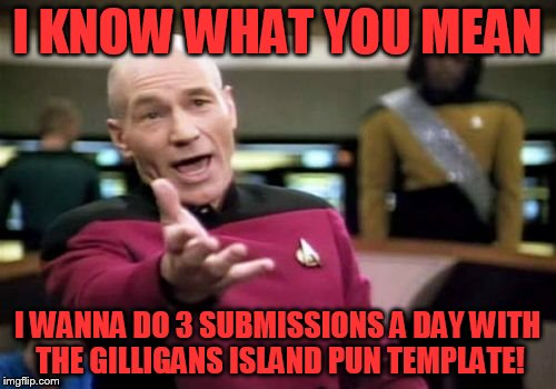 Picard Wtf Meme | I KNOW WHAT YOU MEAN I WANNA DO 3 SUBMISSIONS A DAY WITH THE GILLIGANS ISLAND PUN TEMPLATE! | image tagged in memes,picard wtf | made w/ Imgflip meme maker