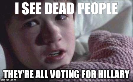 I See Dead People Meme | I SEE DEAD PEOPLE THEY'RE ALL VOTING FOR HILLARY | image tagged in memes,i see dead people | made w/ Imgflip meme maker