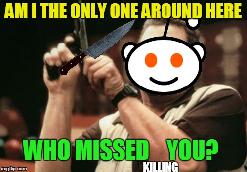 Am I The Only One Around Here Meme | AM I THE ONLY ONE AROUND HERE WHO MISSED    YOU? KILLING | image tagged in memes,am i the only one around here | made w/ Imgflip meme maker
