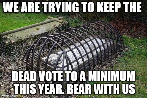 WE ARE TRYING TO KEEP THE DEAD VOTE TO A MINIMUM THIS YEAR. BEAR WITH US | made w/ Imgflip meme maker
