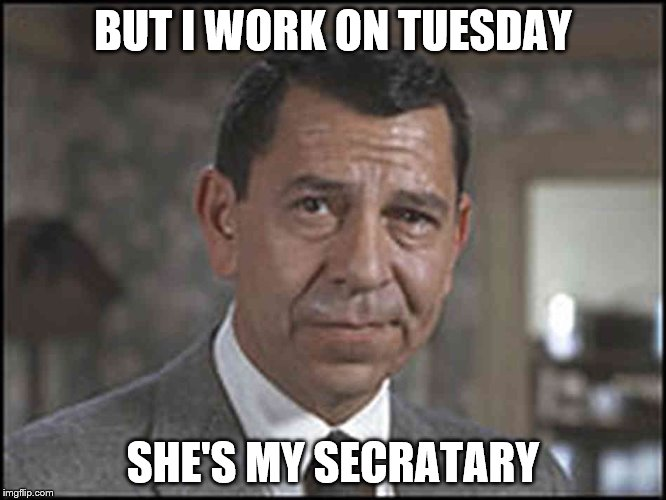 BUT I WORK ON TUESDAY SHE'S MY SECRATARY | made w/ Imgflip meme maker