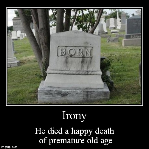 The apocalypse is near..... | Irony | He died a happy death of premature old age | image tagged in funny,demotivationals,zombies,irony | made w/ Imgflip demotivational maker
