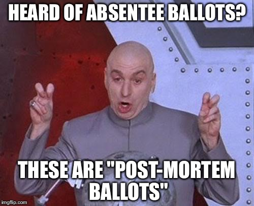 "Dr Evil Laser Meme | HEARD OF ABSENTEE BALLOTS? THESE ARE ""POST-MORTEM BALLOTS"" 