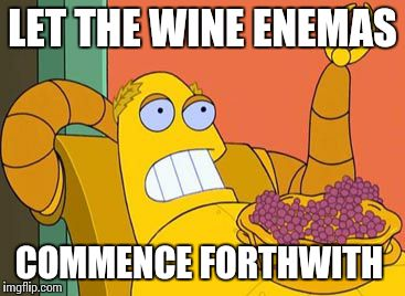 Hedonism Bot | LET THE WINE ENEMAS COMMENCE FORTHWITH | image tagged in memes,hedonism bot | made w/ Imgflip meme maker