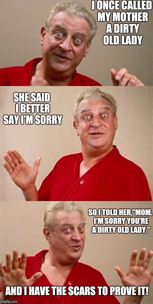 "Mothers can be such mothers at times | I ONCE CALLED MY MOTHER A DIRTY OLD LADY SO I TOLD HER,""MOM. I'M SORRY YOU'RE A DIRTY OLD LADY."" SHE SAID I BETTER SAY I'M SORRY AND I HAVE  