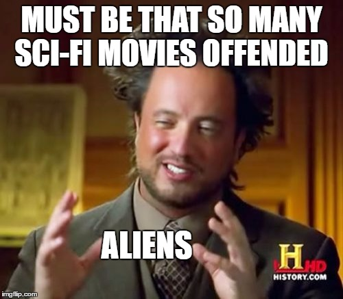 MUST BE THAT SO MANY SCI-FI MOVIES OFFENDED ALIENS | image tagged in memes,ancient aliens | made w/ Imgflip meme maker