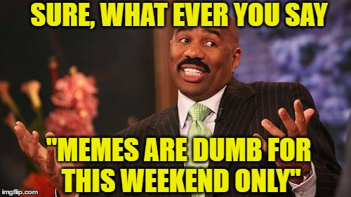 "Steve Harvey Meme | SURE, WHAT EVER YOU SAY ""MEMES ARE DUMB FOR THIS WEEKEND ONLY"" 
