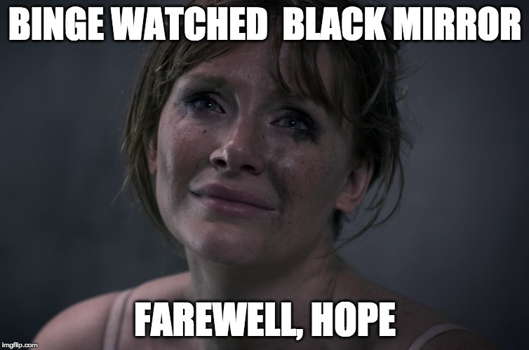 Binge watched Black Mirror... | BINGE WATCHED BLACK MIRROR FAREWELL, HOPE | image tagged in binge watching,black mirror,hope,television,all is lost | made w/ Imgflip meme maker
