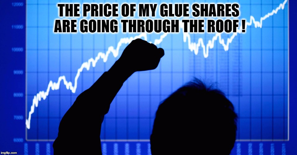 THE PRICE OF MY GLUE SHARES ARE GOING THROUGH THE ROOF ! | made w/ Imgflip meme maker