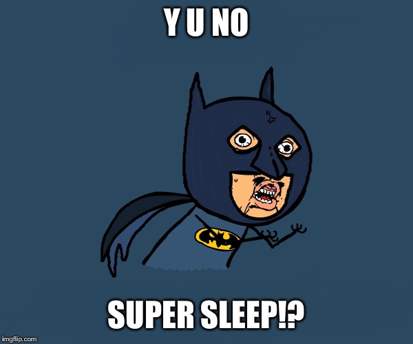 Y U NO SUPER SLEEP!? | image tagged in little angry bman | made w/ Imgflip meme maker