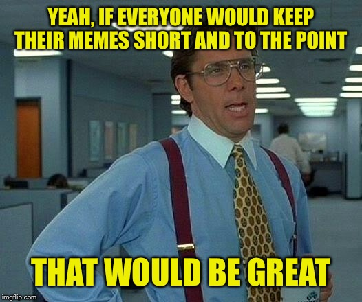 That Would Be Great Meme | YEAH, IF EVERYONE WOULD KEEP THEIR MEMES SHORT AND TO THE POINT THAT WOULD BE GREAT | image tagged in memes,that would be great | made w/ Imgflip meme maker