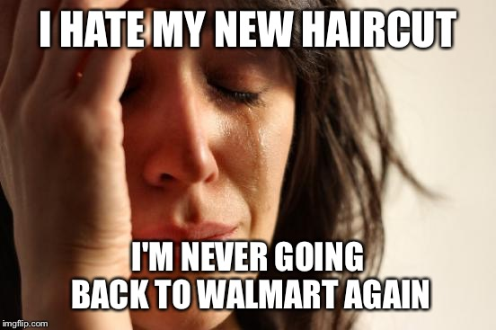 Dumb meme week | I HATE MY NEW HAIRCUT I'M NEVER GOING BACK TO WALMART AGAIN | image tagged in memes,first world problems | made w/ Imgflip meme maker