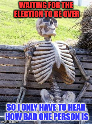 Waiting For The Election To Be Over |  WAITING FOR THE ELECTION TO BE OVER; SO I ONLY HAVE TO HEAR HOW BAD ONE PERSON IS | image tagged in memes,waiting skeleton,election 2016 fatigue,bread crumbs,a mythical tag,is this a clue | made w/ Imgflip meme maker