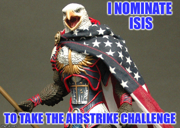 Take The Airstrike Challenge | I NOMINATE ISIS TO TAKE THE AIRSTRIKE CHALLENGE | image tagged in patriotic defender eagle of america,what is that sound,boom,bad isis go to your room,suck gas evil doers,a mythical tag | made w/ Imgflip meme maker