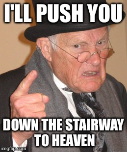 Back In My Day Meme | I'LL PUSH YOU DOWN THE STAIRWAY TO HEAVEN | image tagged in memes,back in my day | made w/ Imgflip meme maker