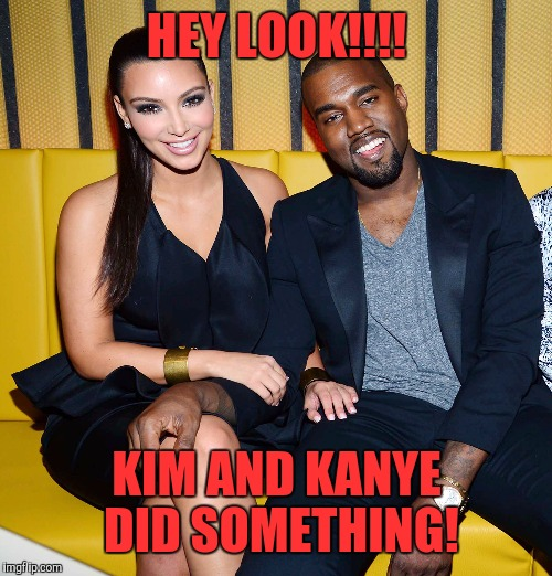 HEY LOOK!!!! KIM AND KANYE DID SOMETHING! | made w/ Imgflip meme maker