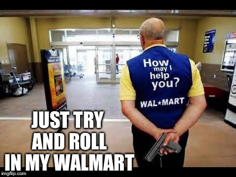 JUST TRY AND ROLL IN MY WALMART | made w/ Imgflip meme maker