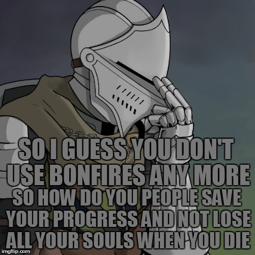 SO I GUESS YOU DON'T USE BONFIRES ANY MORE SO HOW DO YOU PEOPLE SAVE YOUR PROGRESS AND NOT LOSE ALL YOUR SOULS WHEN YOU DIE | made w/ Imgflip meme maker