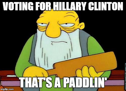 That's a paddlin' |  VOTING FOR HILLARY CLINTON; THAT'S A PADDLIN' | image tagged in memes,that's a paddlin' | made w/ Imgflip meme maker