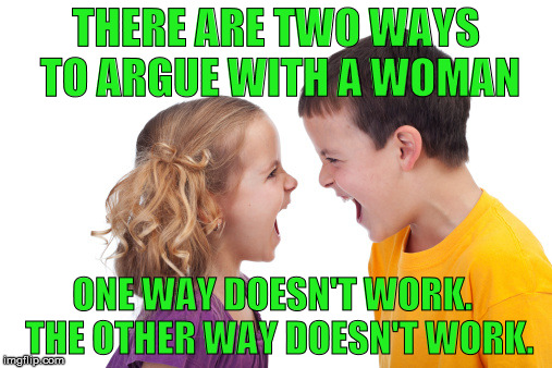 argue | THERE ARE TWO WAYS TO ARGUE WITH A WOMAN ONE WAY DOESN'T WORK.  THE OTHER WAY DOESN'T WORK. | image tagged in argue | made w/ Imgflip meme maker