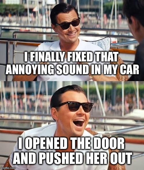 Leonardo Dicaprio Wolf Of Wall Street Meme | I FINALLY FIXED THAT ANNOYING SOUND IN MY CAR I OPENED THE DOOR AND PUSHED HER OUT | image tagged in memes,leonardo dicaprio wolf of wall street | made w/ Imgflip meme maker