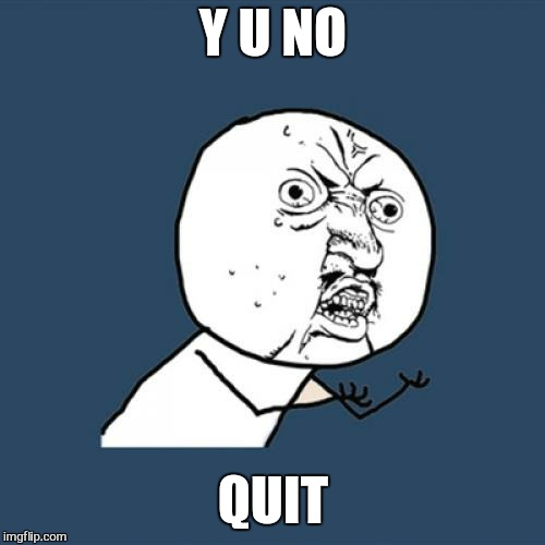 Y U No Meme | Y U NO QUIT | image tagged in memes,y u no | made w/ Imgflip meme maker