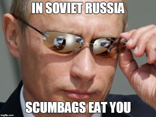 IN SOVIET RUSSIA SCUMBAGS EAT YOU | made w/ Imgflip meme maker