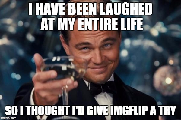 I hear it's nearly impossible.   | I HAVE BEEN LAUGHED AT MY ENTIRE LIFE SO I THOUGHT I'D GIVE IMGFLIP A TRY | image tagged in memes,leonardo dicaprio cheers | made w/ Imgflip meme maker
