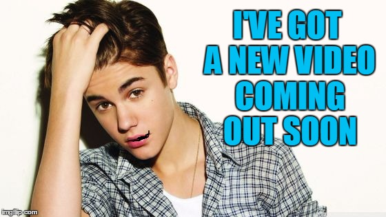 justin  | I'VE GOT A NEW VIDEO COMING OUT SOON | image tagged in justin | made w/ Imgflip meme maker
