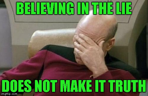 Captain Picard Facepalm Meme | BELIEVING IN THE LIE DOES NOT MAKE IT TRUTH | image tagged in memes,captain picard facepalm | made w/ Imgflip meme maker