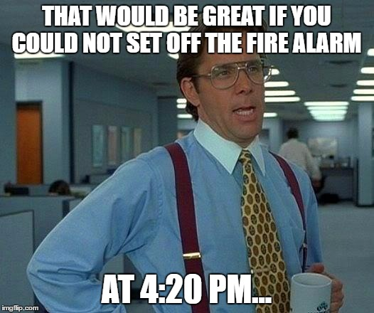Base On A True Story | THAT WOULD BE GREAT IF YOU COULD NOT SET OFF THE FIRE ALARM AT 4:20 PM... | image tagged in memes,that would be great,dumb meme weekend,funny,i literally died of laughter,420 | made w/ Imgflip meme maker