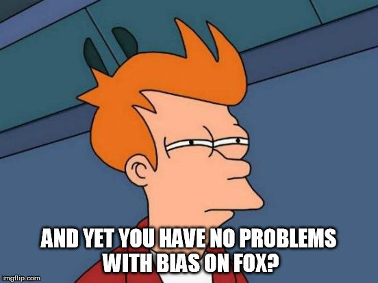 Futurama Fry Meme | AND YET YOU HAVE NO PROBLEMS WITH BIAS ON FOX? | image tagged in memes,futurama fry | made w/ Imgflip meme maker